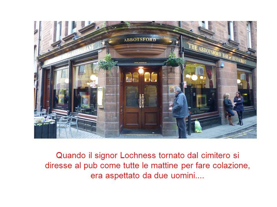 Quando il signor Lochness tornato dal cimitero si diresse al pub come tutte le mattine per fare colazione, era aspettato da due uomini....