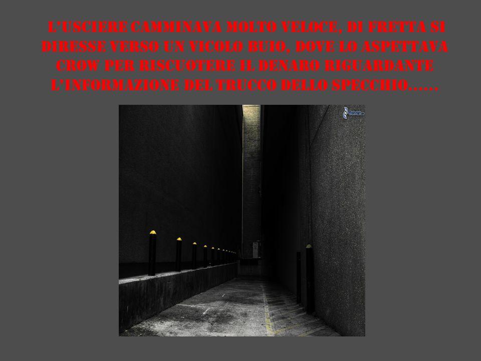 L'usciere camminava molto veloce, di fretta si diresse verso un vicolo buio, dove lo aspettava Crow per riscuotere il denaro riguardante l'informazione del trucco dello specchio……