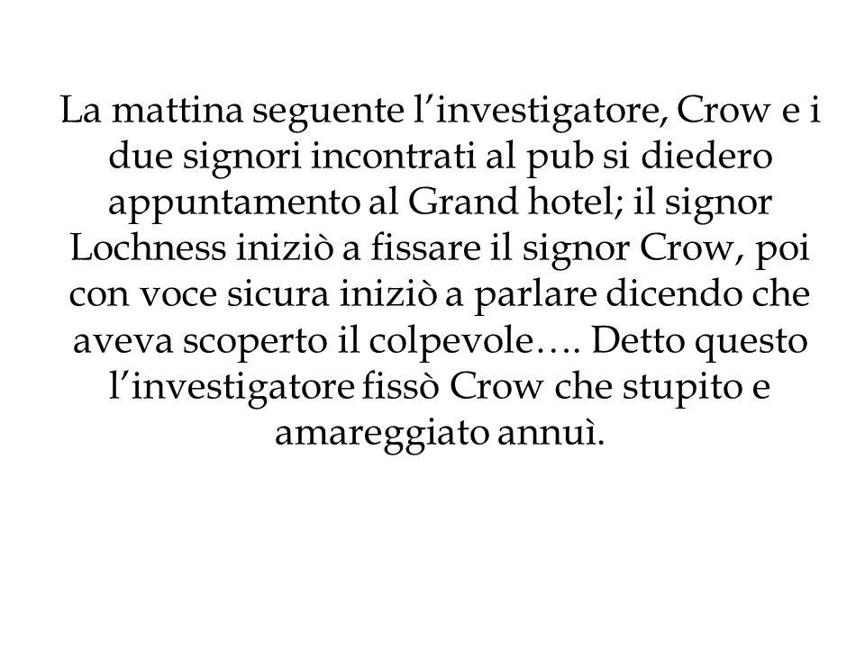 La mattina seguente l'investigatore, Crow e i due signori incontrati al pub si diedero appuntamento al Grand hotel; il signor Lochness iniziò a fissare il signor Crow, poi con voce sicura iniziò a parlare dicendo che aveva scoperto il colpevole….