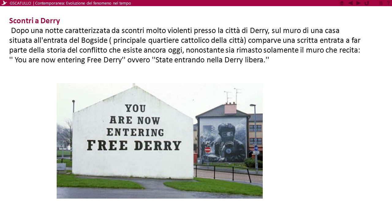 Nuovi scontri il 12/09/1969 Nei mesi che seguirono le manifestazioni continuarono e, il 12 Agosto 1969, in occasione della marcia annuale degli Apprentice Boys di Derry, che celebra la resistenza protestante dall assedio della città effettuato dalle truppe di Giacomo II, nel 1689, durante il quale ci furono violentissimi scontri e la polizia della provincia tentò di entrare nel Bogside, dove erano state erette delle barricate.