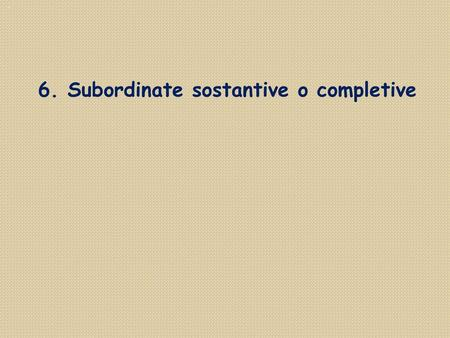 6. Subordinate sostantive o completive