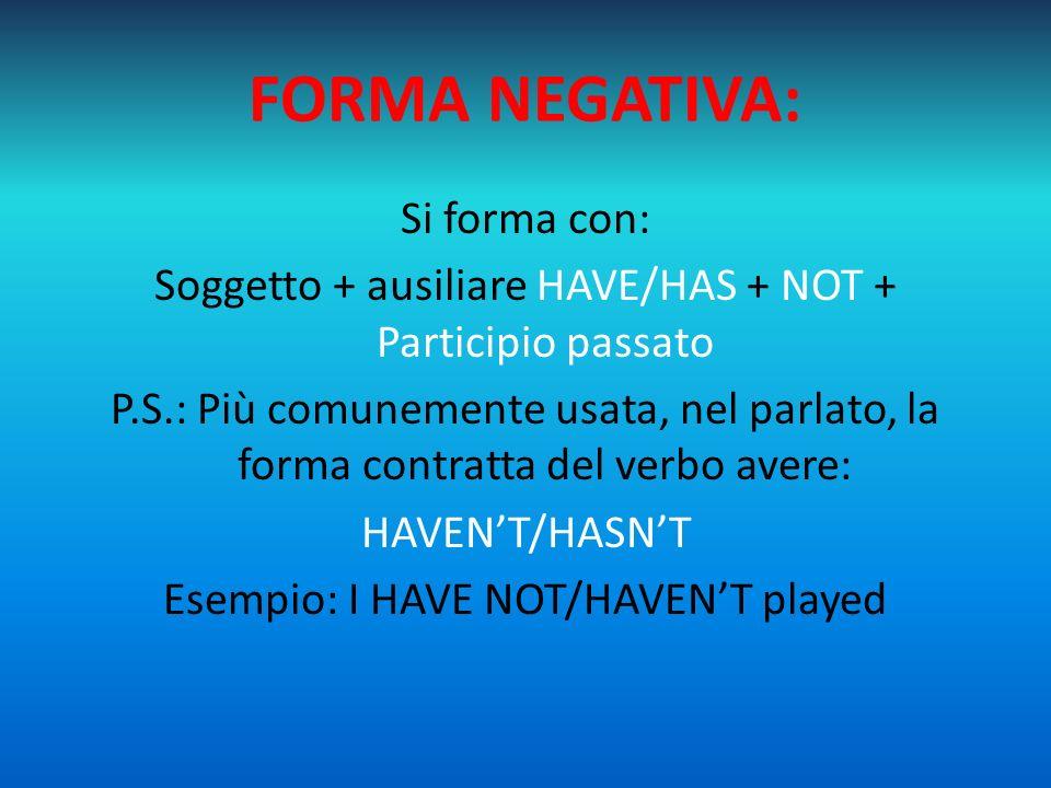 FORMA INTERROGATIVA: Si forma con: Ausiliare HAVE/HAS + soggetto + Participio Passato Esempio: HAVE you played.