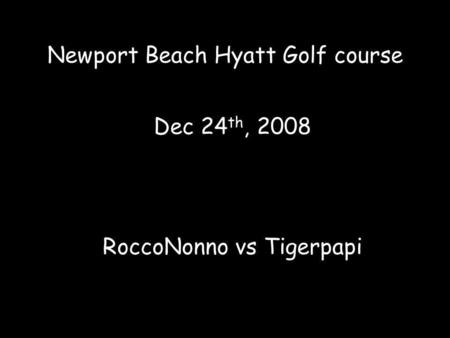 Newport Beach Hyatt Golf course Dec 24 th, 2008 RoccoNonno vs Tigerpapi.