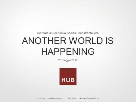 25 maggio 2012 ANOTHER WORLD IS HAPPENING Giornate di Economia Sociale Transfrontaliera The Hub Trieste | | +39 349 8534930 |