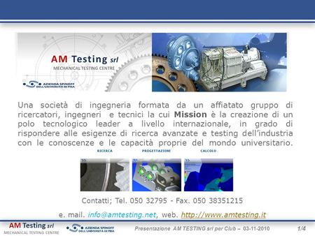 AM Testing srl MECHANICAL TESTING CENTRE 1/4 Presentazione AM TESTING srl per Club – 03-11-2010 Contatti; Tel. 050 32795 - Fax. 050 38351215 e. mail.