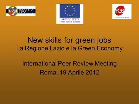 1 New skills for green jobs La Regione Lazio e la Green Economy International Peer Review Meeting Roma, 19 Aprile 2012.