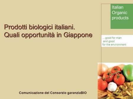 Italian Organic products... good for man and good for the environment Prodotti biologici italiani. Quali opportunità in Giappone Comunicazione del Consorzio.