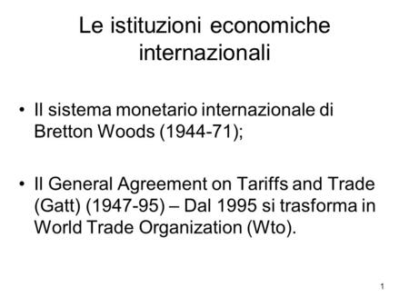 1 Le istituzioni economiche internazionali Il sistema monetario internazionale di Bretton Woods (1944-71); Il General Agreement on Tariffs and Trade (Gatt)