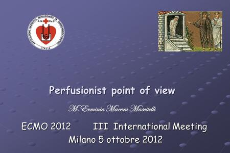 Perfusionist point of view ECMO 2012 III International Meeting Milano 5 ottobre 2012 Milano 5 ottobre 2012 M.Erminia Macera Mascitelli.