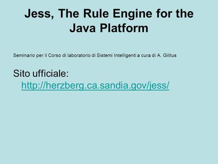 Jess, The Rule Engine for the Java Platform Seminario per il Corso di laboratorio di Sistemi Intelligenti a cura di A. Gilitus Sito ufficiale: