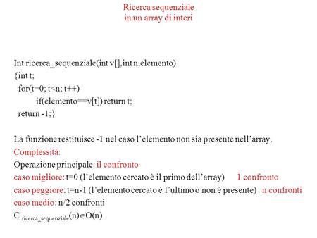 Ricerca sequenziale in un array di interi Int ricerca_sequenziale(int v[],int n,elemento) {int t; for(t=0; t<n; t++) if(elemento==v[t]) return t; return.