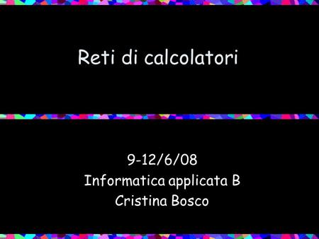 Reti di calcolatori 9-12/6/08 Informatica applicata B Cristina Bosco.