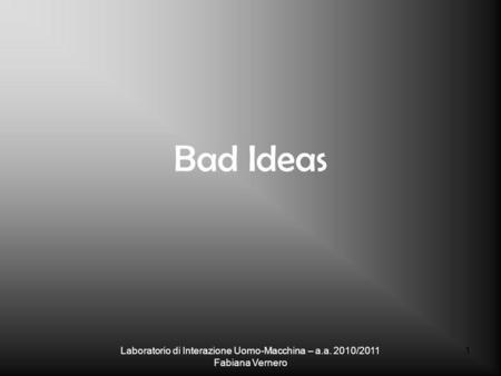 Bad Ideas Laboratorio di Interazione Uomo-Macchina – a.a. 2010/2011 Fabiana Vernero 1.
