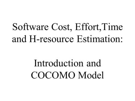 Software Cost, Effort,Time and H-resource Estimation: Introduction and COCOMO Model.