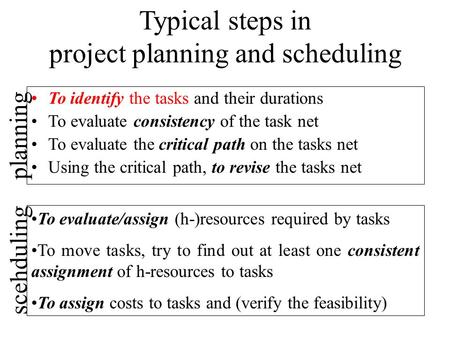 Typical steps in project planning and scheduling To identify the tasks and their durations To evaluate consistency of the task net To evaluate the critical.