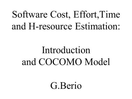 Software Cost, Effort,Time and H-resource Estimation: Introduction and COCOMO Model G.Berio.