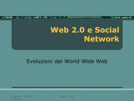 HTML e CSS C. Gena, C. Picardi, J. Sproston Web 2.0 e Social Network Evoluzioni del World Wide Web.