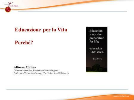 Educazione per la Vita Perché? Alfonso Molina Direttore Scientifico, Fondazione Mondo Digitale Professor ofTechnologyStrategy, The Universityof Edinburgh.