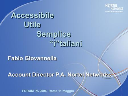 "Accessibile Utile Semplice ""i""taliani Fabio Giovannella Account Director P.A. Nortel Networks FORUM PA 2004 Roma 11 maggio."