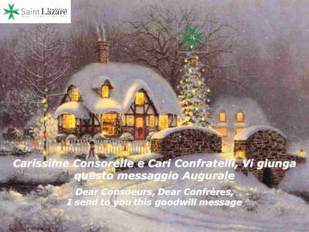 Carissime Consorelle e Cari Confratelli, Vi giunga questo messaggio Augurale Dear Consoeurs, Dear Confrères, I send to you this goodwill message.