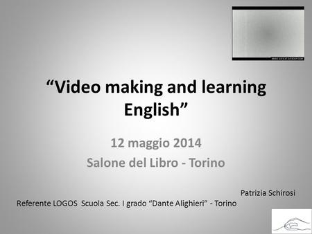 """Video making and learning English"" 12 maggio 2014 Salone del Libro - Torino Patrizia Schirosi Referente LOGOS Scuola Sec. I grado ""Dante Alighieri"" -"