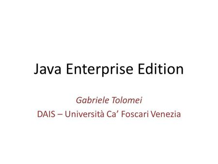 Java Enterprise Edition Gabriele Tolomei DAIS – Università Ca' Foscari Venezia.