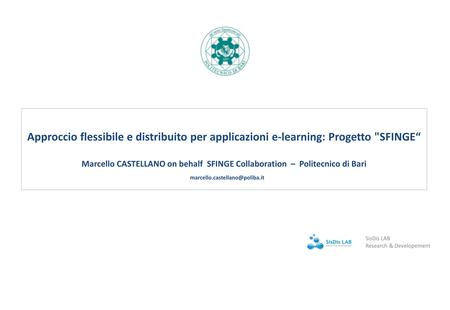 "Approccio flessibile e distribuito per applicazioni e-learning: Progetto SFINGE"" Marcello CASTELLANO on behalf SFINGE Collaboration – Politecnico di Bari."