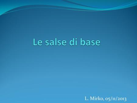 Le salse di base L. Mirko, 05/11/2013.