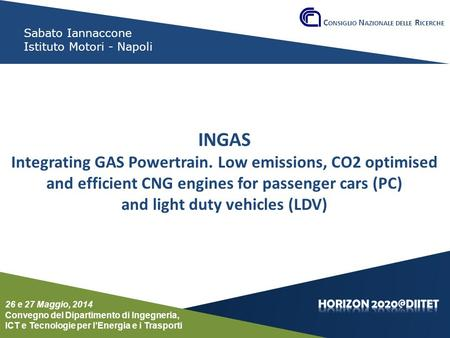 Conferenza del Dipartimento DIITET 26 e 27 maggio 2014 Sabato Iannaccone Istituto Motori - Napoli INGAS Integrating GAS Powertrain. Low emissions, CO2.
