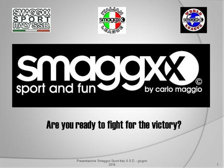 Are you ready to fight for the victory? 1 Presentazione Smaggxx Sport Italy S.S.D. - giugno 2014.