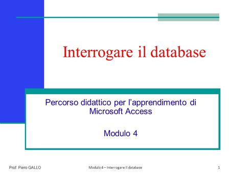 Interrogare il database Percorso didattico per l'apprendimento di Microsoft Access Modulo 4 1 Prof. Piero GALLO Modulo 4 – Interrogare il database.