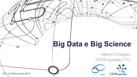 Big Data e Big Science Alberto Di Meglio CERN openlab CTO DOI: 10.5281/zenodo.8610.