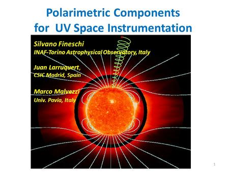 Polarimetric Components for UV Space Instrumentation 1 Silvano Fineschi INAF-Torino Astrophysical Observatory, Italy Juan Larruquert, CSIC Madrid, Spain.