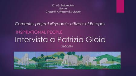 Intervista a Patrizia Gioia INSPIRATIONAL PEOPLE IC. «G. Palombini» Roma Classe III A Plesso «E. Salgari» Comenius project «Dynamic citizens of Europe»