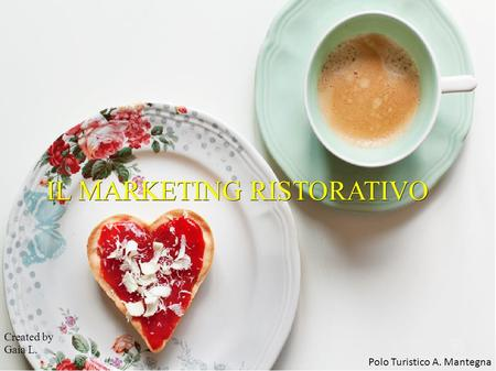 IL MARKETING RISTORATIVO Created by Gaia L. Polo Turistico A. Mantegna.
