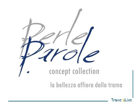 1 2 Che cos'è? PerleParole concept collection è una collezione di accessori donna e home pensata per far affiorare la bellezza dalla trama del lino.