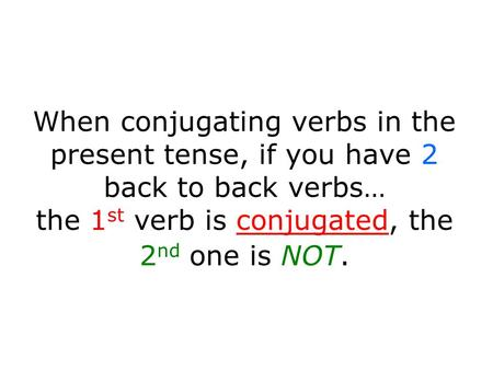When conjugating verbs in the present tense, if you have 2 back to back verbs… the 1 st verb is conjugated, the 2 nd one is NOT.
