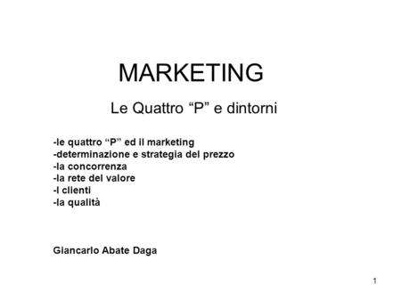 "1 MARKETING Le Quattro ""P"" e dintorni -le quattro ""P"" ed il marketing -determinazione e strategia del prezzo -la concorrenza -la rete del valore -I clienti."