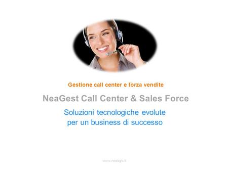 www.nealogic.it Soluzioni tecnologiche evolute per un business di successo Gestione call center e forza vendite NeaGest Call Center & Sales Force.