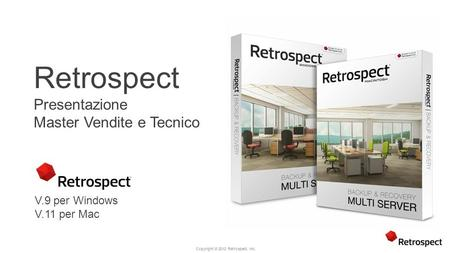 Copyright ® 2012 Retrospect, Inc. Retrospect Presentazione Master Vendite e Tecnico V.9 per Windows V.11 per Mac.