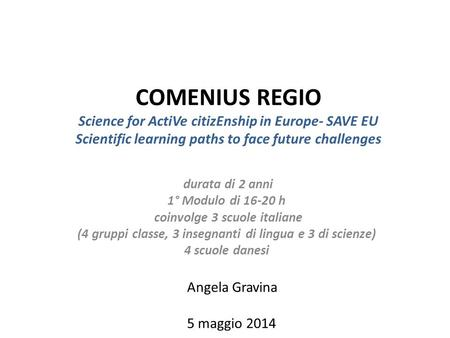 COMENIUS REGIO Science for ActiVe citizEnship in Europe- SAVE EU Scientific learning paths to face future challenges durata di 2 anni 1° Modulo di 16-20.