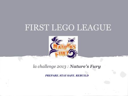 FIRST LEGO LEAGUE la challenge 2013 : Nature's Fury PREPARE. STAY SAFE. REBUILD.