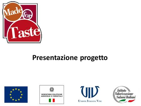 Presentazione progetto. Che cos'è? Made for Taste is an initiative financed through contributions from the European Union and Italian State and realized.