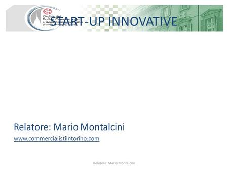 START-UP INNOVATIVE Relatore: Mario Montalcini www.commercialistiintorino.com Relatore: Mario Montalcini.