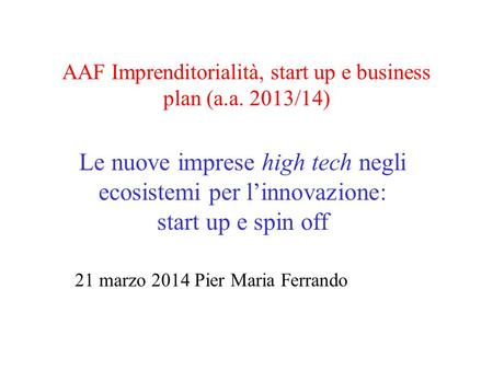 AAF Imprenditorialità, start up e business plan (a.a. 2013/14) Le nuove imprese high tech negli ecosistemi per l'innovazione: start up e spin off 21 marzo.