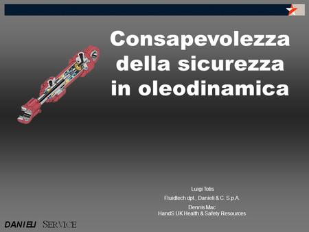 Consapevolezza della sicurezza in oleodinamica Luigi Totis Fluidtech dpt., Danieli & C. S.p.A. Dennis Mac HandS UK Health & Safety Resources.