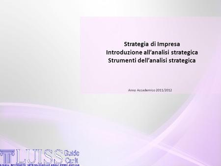 Strategia di Impresa Introduzione all'analisi strategica Strumenti dell'analisi strategica Anno Accademico 2011/2012.