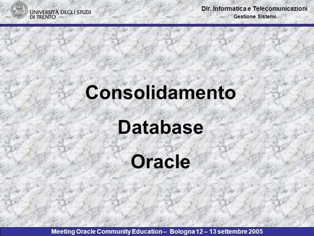 Meeting Oracle Community Education – Bologna 12 – 13 settembre 2005 Dir. Informatica e Telecomunicazioni Gestione Sistemi Consolidamento Database Oracle.