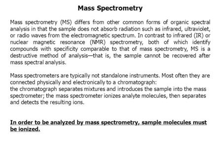 Mass Spectrometry Mass spectrometry (MS) differs from other common forms of organic spectral analysis in that the sample does not absorb radiation such.