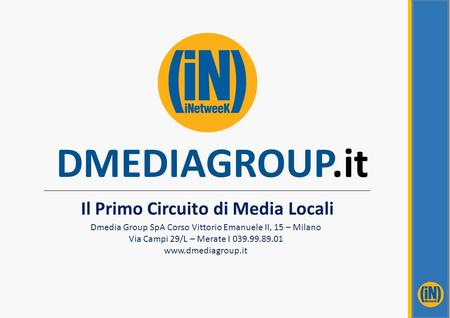 DMEDIAGROUP.it Il Primo Circuito di Media Locali Dmedia Group SpA Corso Vittorio Emanuele II, 15 – Milano Via Campi 29/L – Merate I 039.99.89.01 www.dmediagroup.it.
